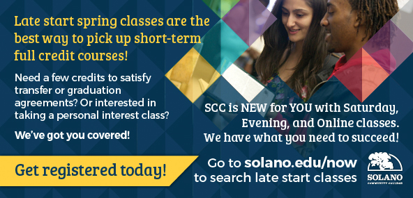 Late start spring classes are the best way to pick up short-term full credit courses! Need a few credits to satisfy transfer or graduation agreements? Or interested in taking a personal interest class? We've got you covered! SCC is New for You with Saturday, Evening, and Online classes. We have what you need to succeed! Go to solano.edu/now to search late start classes. Get registered today!