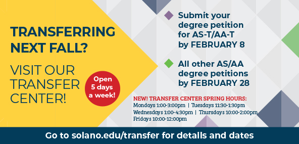 Transferring Next Fall? Visit our Transfer Center! Open 5 days a week! Submit your degree petition for AS-T/AA-T by February 8. All other AS/AA degree petitions by February 28. New! Transfer Center Spring Hours: Mondays 1:00 - 3:00 pm, Tuesday 11:30am - 1:00 pm, Wednesdays 1:00 - 4:30 pm, Thursday 10:00 am - 2:00 pm, Fridays 10:00 am - 12:00 pm. Go to solano.edu/transfer for details and dates.