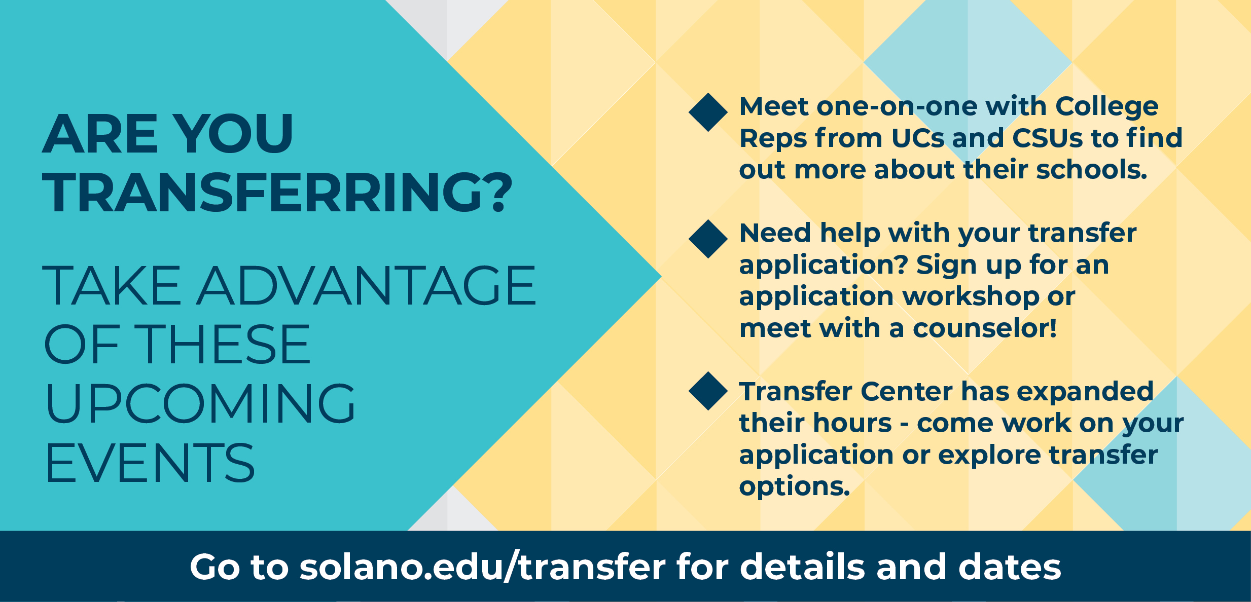 Are you Transferring? Take advantage of these upcoming events. Meet one-on-one with college reps from UCs and CSUs to find out more about their schools. Need help with your transfer application? Sign up for an application workshop or meet with a counselor! Transfer Center has expanded their hours - come work on your applications or explore transfer options. Go to solano.edu/transfer for details and dates.