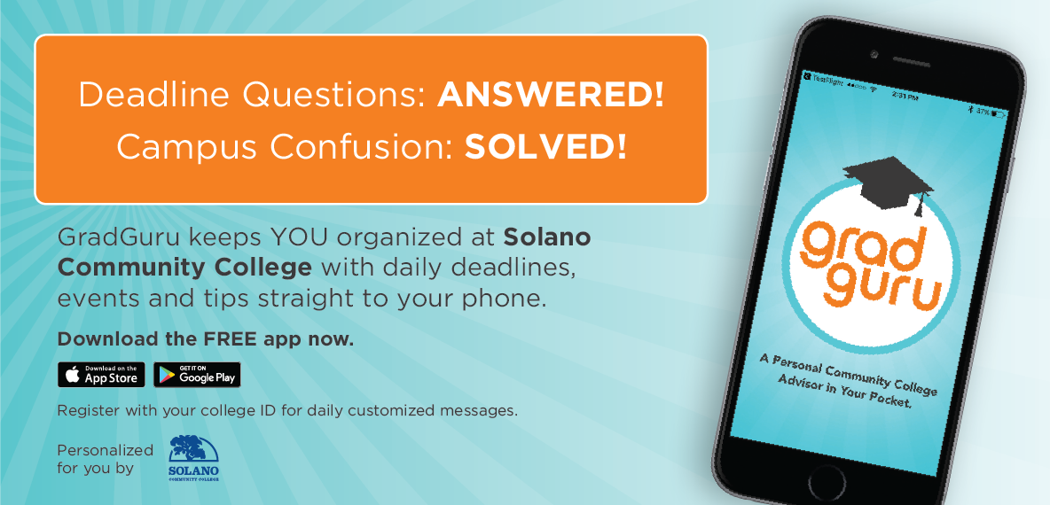 Deadline Questions: Answered! Campus Confusion: Solved! GradGuru keep you organized at Solano Community College with daily deadlines, events and tips straight to your phone. Download the free app now, Apple Store and Google Play. Register with our college ID for daily customized messages.