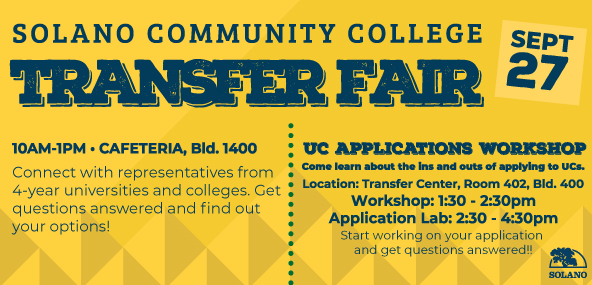 Solano Community College Transfer Fair, September 27. 10am thru 1pm, Cafeteria, Bldf 1400. Connect with representatives from 4-year universities and colleges. Get questions answered and find out your options. UC Applications Workshop. Come learn about the ins and outs of applying to UCs. Workshop: 1:30pm - 2:30pm. Application Lab: 2:30pm - 4:30pm. Start working on your application and get questions answered!!