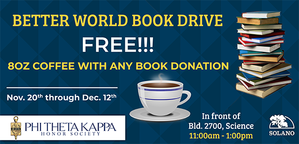 Better World Book Drive. Free!! 8oz Coffee with any Book Donation. Nov 20th thru Dec 12th. Phi Theta Kappa Honor Society. In front of Bldg 2700, Science, 11:00 am - 1:00 pm