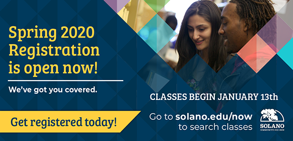 Spring 2020 Registration is open now! We've got you covered. Classes begin January 13th. Get registered today! Go to solano.edu/now to search classes