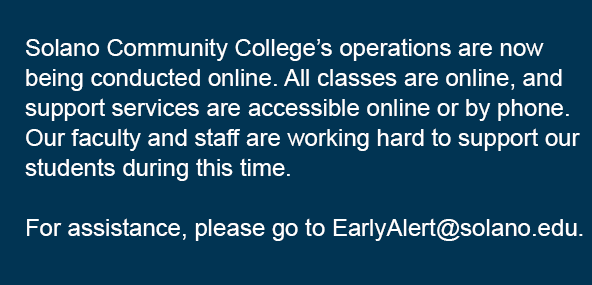 Solano Community College's operations are now being conducted online. All classes are online, and support services are accessible online or by phone. Our faculty and staff are working hard to support our students during this time. For assistance, please to to EarlyAlert@solano.edu.